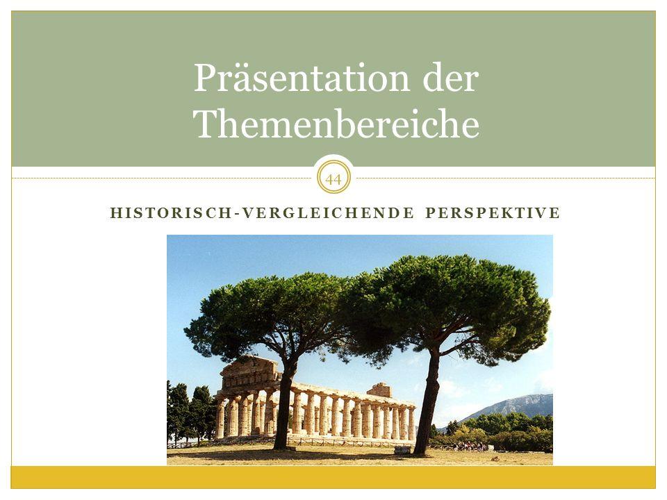 HISTORISCH-VERGLEICHENDE PERSPEKTIVE Präsentation der Themenbereiche 44