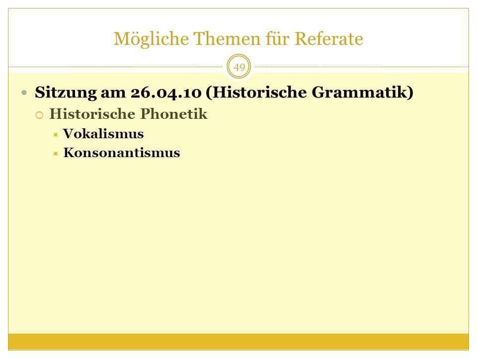 Mögliche Themen für Referate Sitzung am 26.04.10 (Historische Grammatik) Historische Phonetik Vokalismus Konsonantismus 49