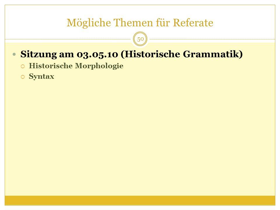 Mögliche Themen für Referate Sitzung am 03.05.10 (Historische Grammatik) Historische Morphologie Syntax 50