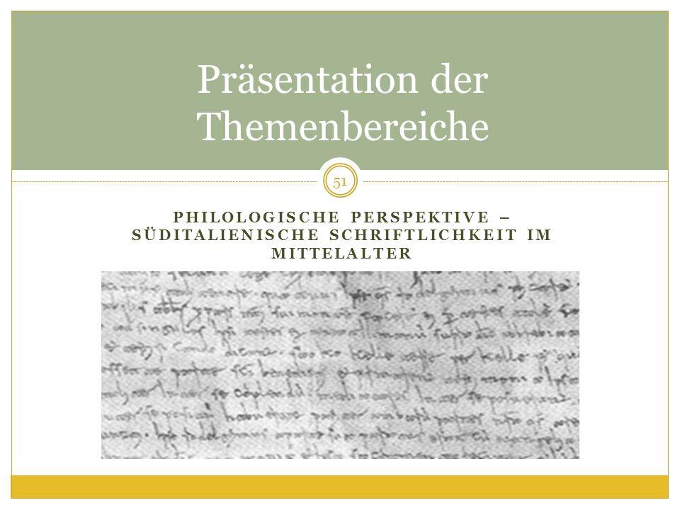 PHILOLOGISCHE PERSPEKTIVE – SÜDITALIENISCHE SCHRIFTLICHKEIT IM MITTELALTER Präsentation der Themenbereiche 51