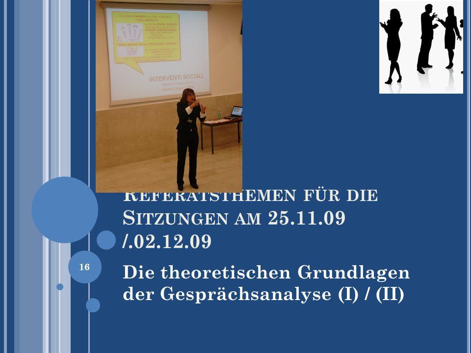 R EFERATSTHEMEN FÜR DIE S ITZUNGEN AM 25.11.09 /.02.12.09 Die theoretischen Grundlagen der Gesprächsanalyse (I) / (II) 16