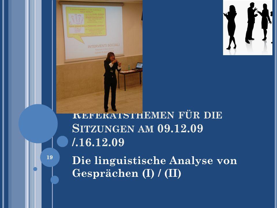 R EFERATSTHEMEN FÜR DIE S ITZUNGEN AM 09.12.09 /.16.12.09 Die linguistische Analyse von Gesprächen (I) / (II) 19