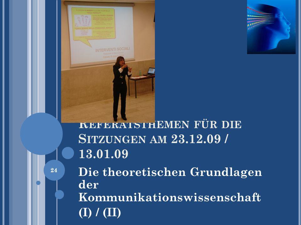 R EFERATSTHEMEN FÜR DIE S ITZUNGEN AM 23.12.09 / 13.01.09 Die theoretischen Grundlagen der Kommunikationswissenschaft (I) / (II) 24