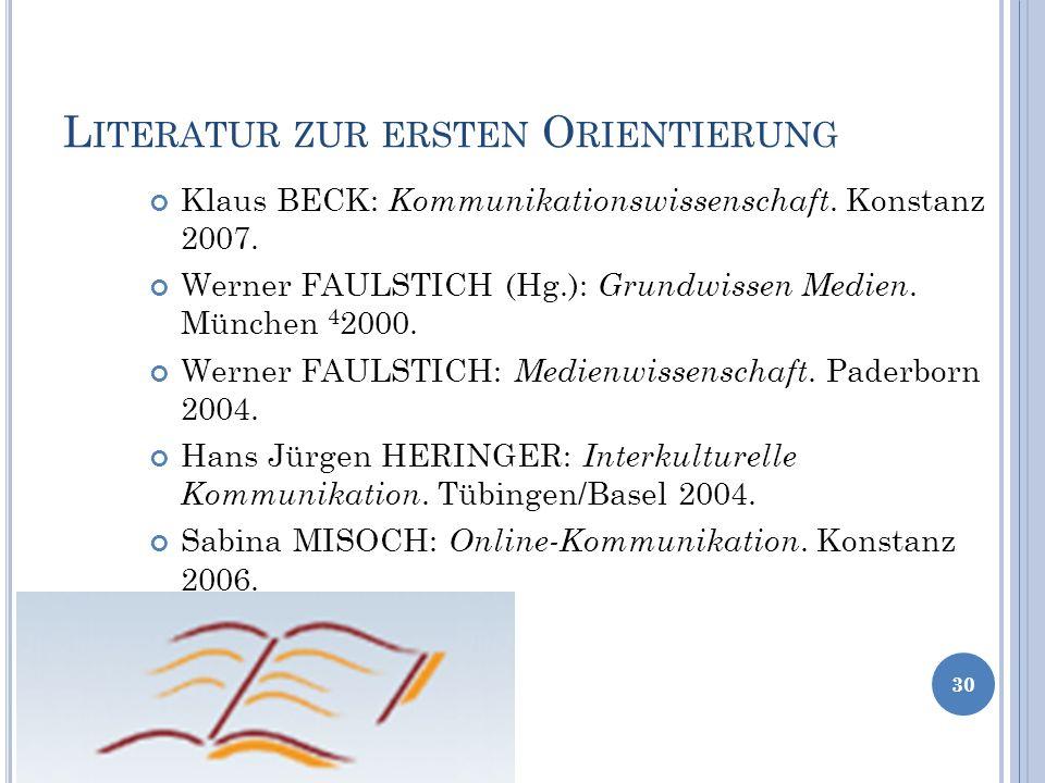 L ITERATUR ZUR ERSTEN O RIENTIERUNG 30 Klaus BECK: Kommunikationswissenschaft. Konstanz 2007. Werner FAULSTICH (Hg.): Grundwissen Medien. München 4 20