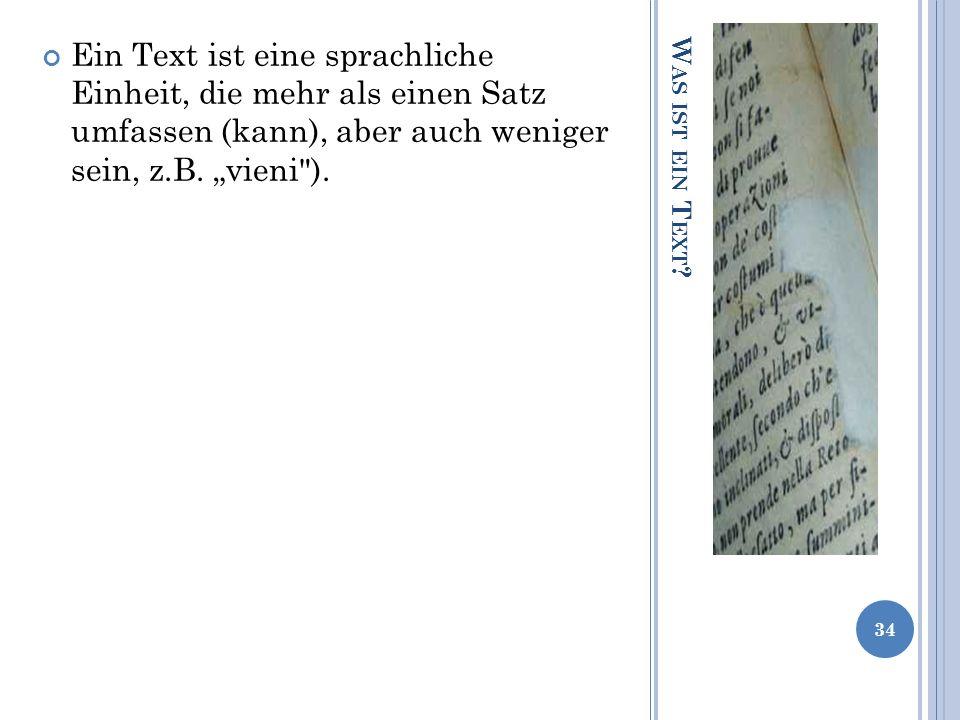 W AS IST EIN T EXT ? Ein Text ist eine sprachliche Einheit, die mehr als einen Satz umfassen (kann), aber auch weniger sein, z.B. vieni