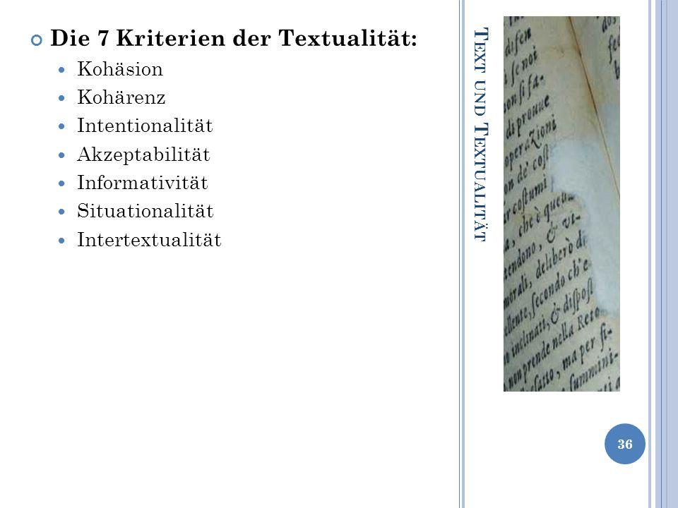 T EXT UND T EXTUALITÄT Die 7 Kriterien der Textualität: Kohäsion Kohärenz Intentionalität Akzeptabilität Informativität Situationalität Intertextualit
