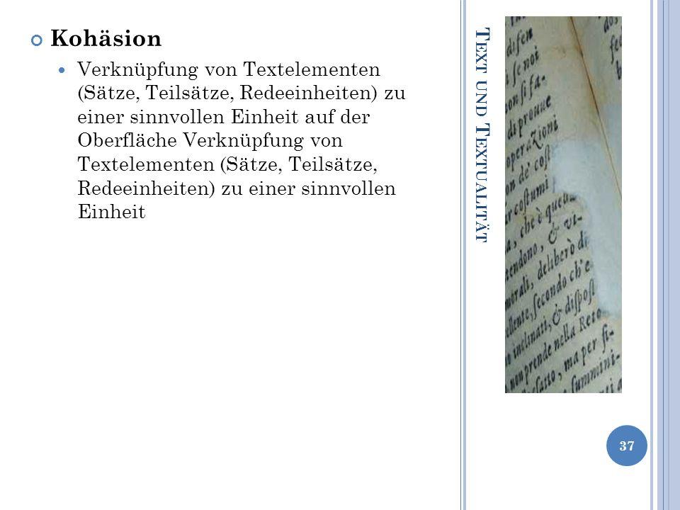 T EXT UND T EXTUALITÄT Kohäsion Verknüpfung von Textelementen (Sätze, Teilsätze, Redeeinheiten) zu einer sinnvollen Einheit auf der Oberfläche Verknüp
