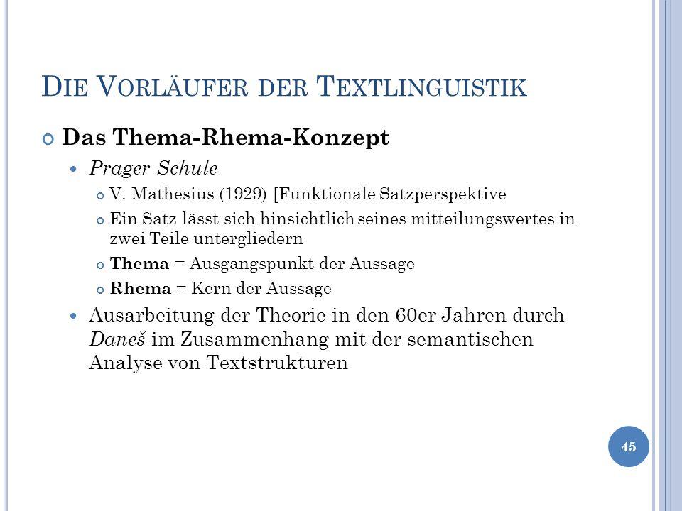 D IE V ORLÄUFER DER T EXTLINGUISTIK Das Thema-Rhema-Konzept Prager Schule V. Mathesius (1929) [Funktionale Satzperspektive Ein Satz lässt sich hinsich