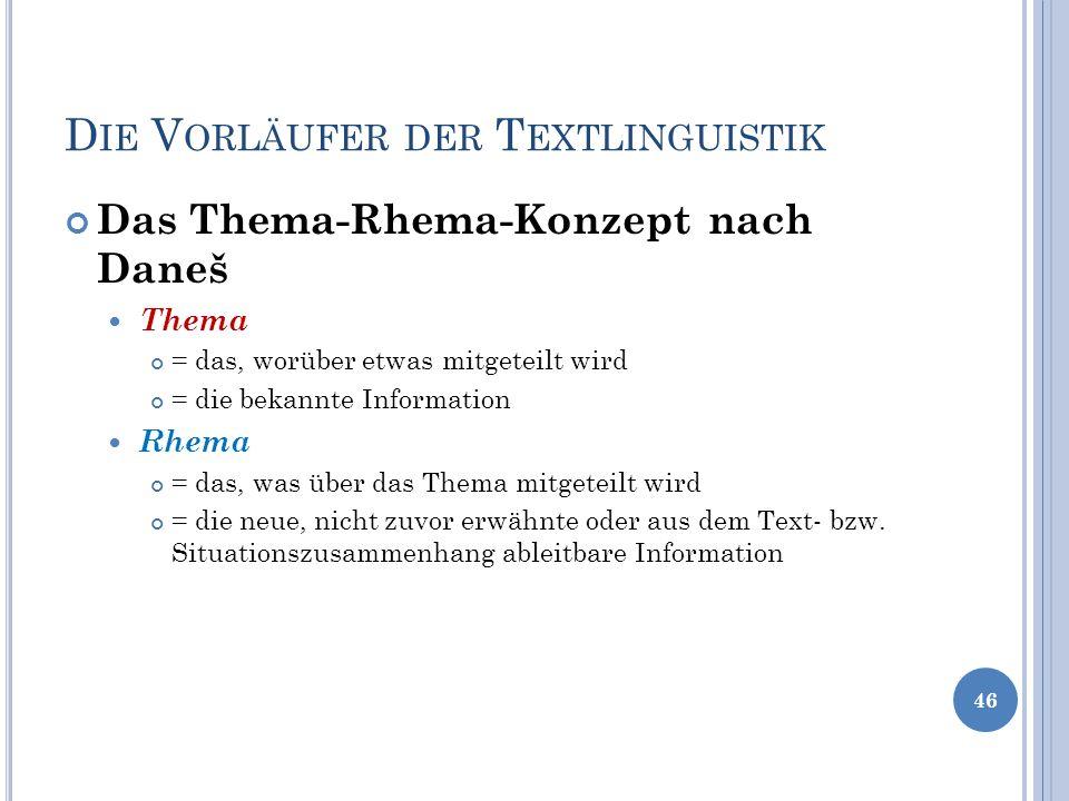 D IE V ORLÄUFER DER T EXTLINGUISTIK Das Thema-Rhema-Konzept nach Daneš Thema = das, worüber etwas mitgeteilt wird = die bekannte Information Rhema = d