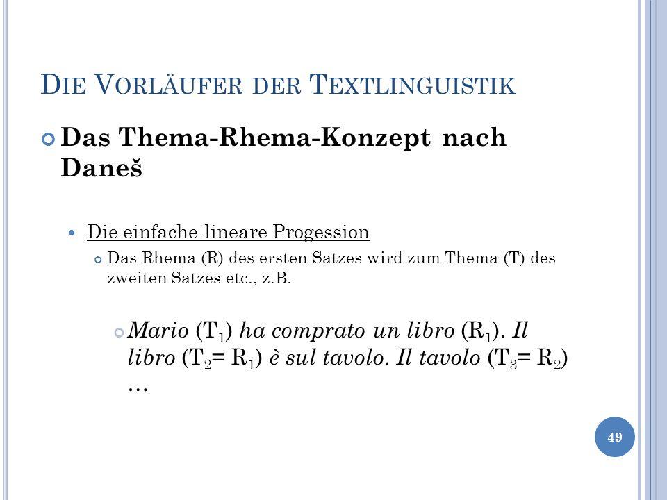 D IE V ORLÄUFER DER T EXTLINGUISTIK Das Thema-Rhema-Konzept nach Daneš Die einfache lineare Progession Das Rhema (R) des ersten Satzes wird zum Thema