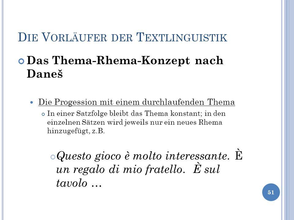 D IE V ORLÄUFER DER T EXTLINGUISTIK Das Thema-Rhema-Konzept nach Daneš Die Progession mit einem durchlaufenden Thema In einer Satzfolge bleibt das The