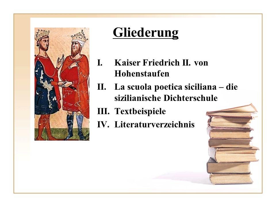 Gliederung I.Kaiser Friedrich II. von Hohenstaufen II.La scuola poetica siciliana – die sizilianische Dichterschule III.Textbeispiele IV.Literaturverz