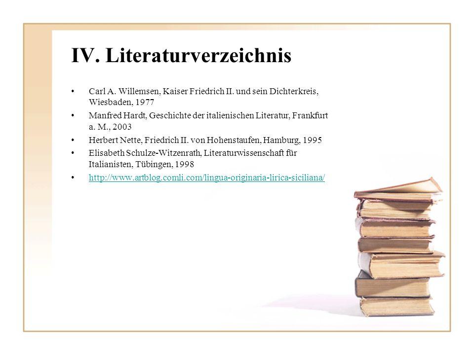 IV. Literaturverzeichnis Carl A. Willemsen, Kaiser Friedrich II. und sein Dichterkreis, Wiesbaden, 1977 Manfred Hardt, Geschichte der italienischen Li