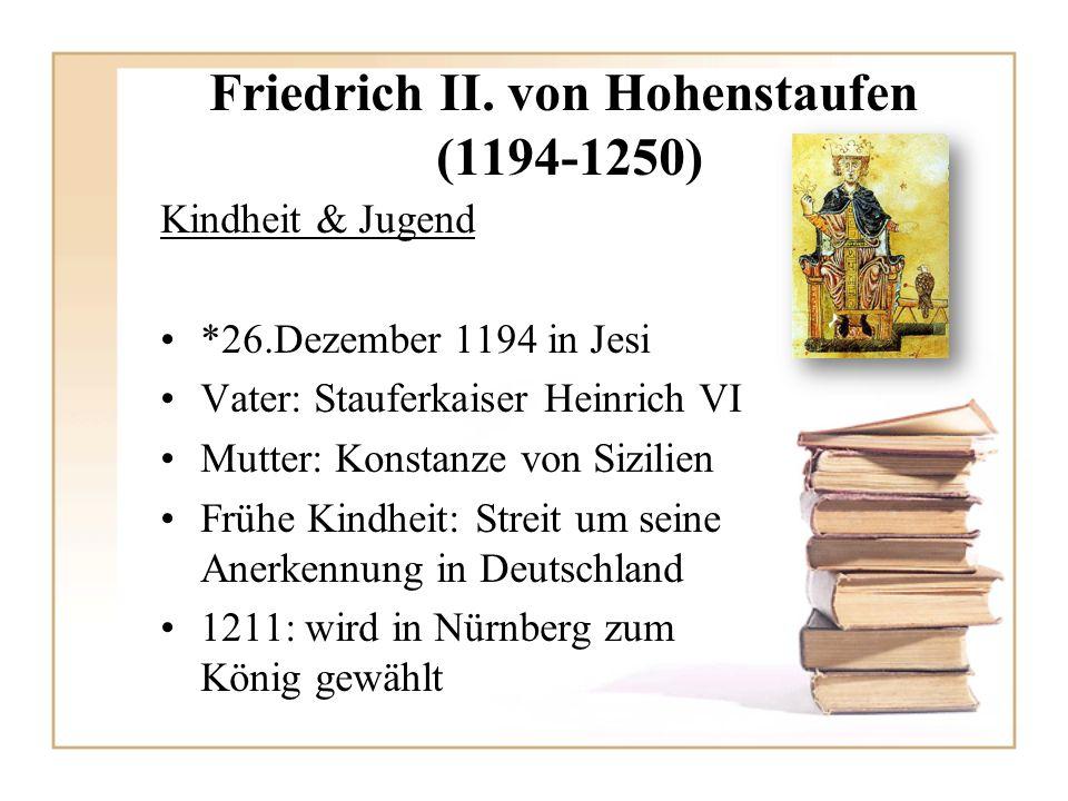 Friedrich II. von Hohenstaufen (1194-1250) Kindheit & Jugend *26.Dezember 1194 in Jesi Vater: Stauferkaiser Heinrich VI Mutter: Konstanze von Sizilien