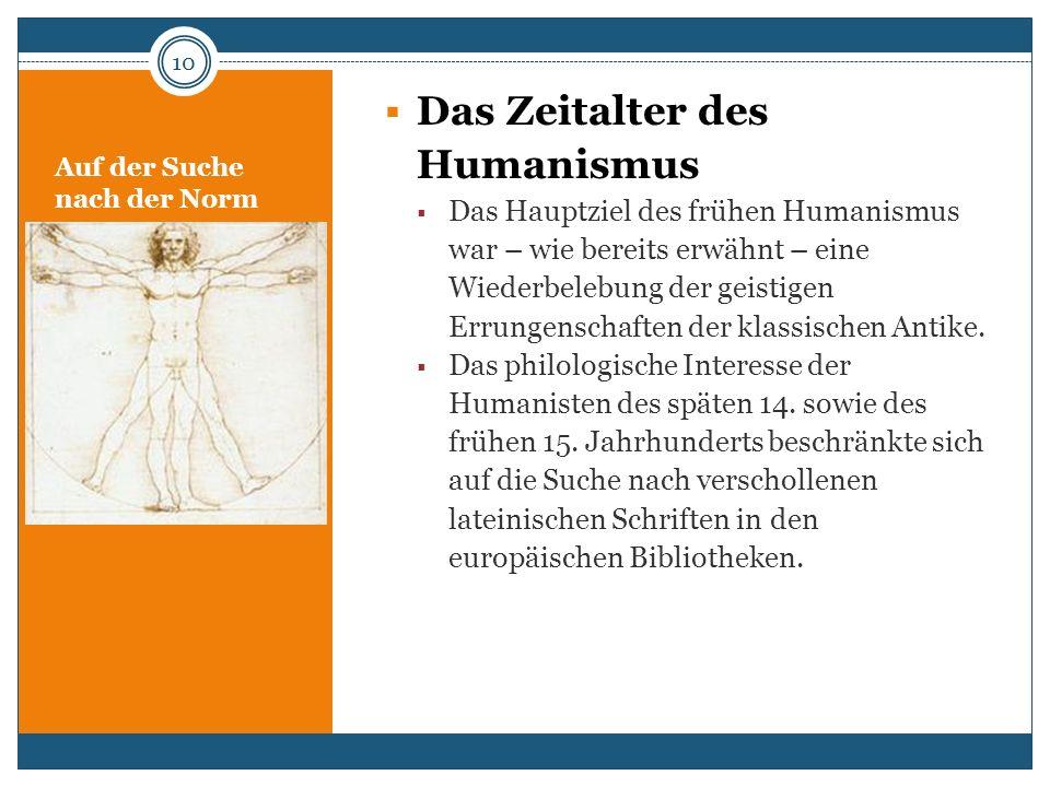 Auf der Suche nach der Norm Das Zeitalter des Humanismus Das Hauptziel des frühen Humanismus war – wie bereits erwähnt – eine Wiederbelebung der geist