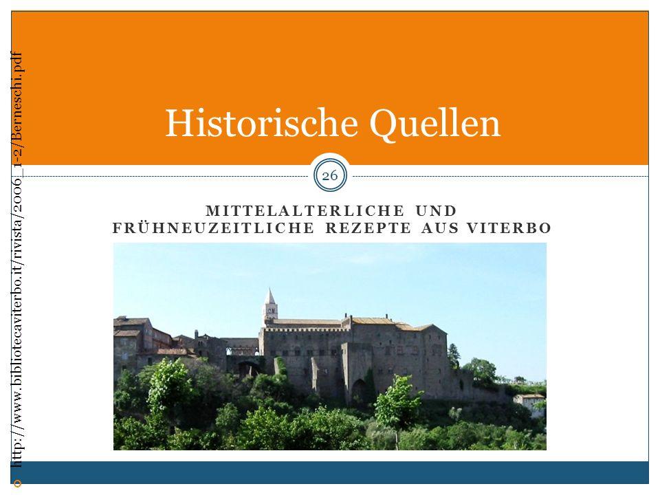MITTELALTERLICHE UND FRÜHNEUZEITLICHE REZEPTE AUS VITERBO 26 Historische Quellen http://www.bibliotecaviterbo.it/rivista/2006_1-2/Berneschi.pdf