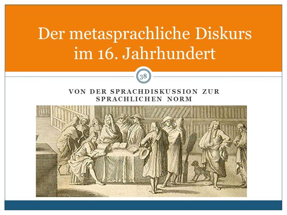 VON DER SPRACHDISKUSSION ZUR SPRACHLICHEN NORM Der metasprachliche Diskurs im 16. Jahrhundert 38