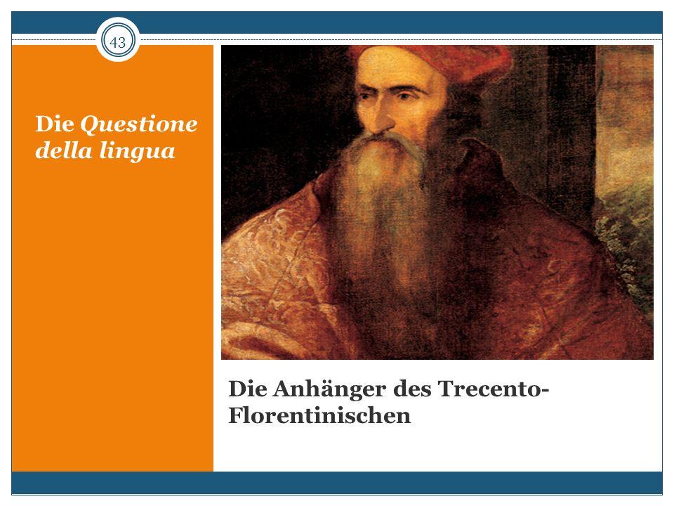 Die Anhänger des Trecento- Florentinischen Die Questione della lingua 43