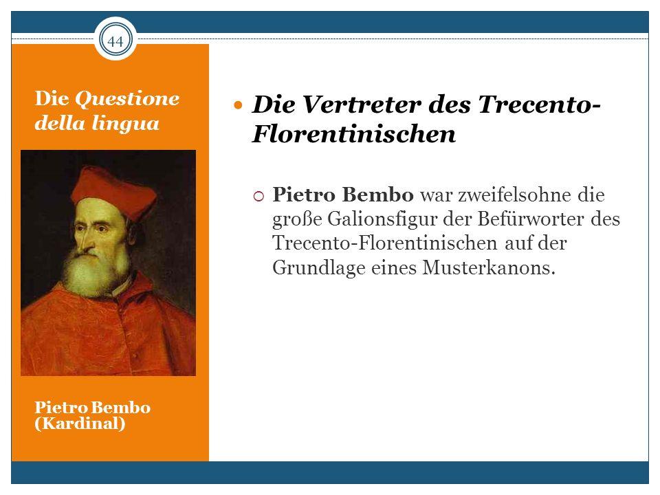 Die Questione della lingua Pietro Bembo (Kardinal) Die Vertreter des Trecento- Florentinischen Pietro Bembo war zweifelsohne die große Galionsfigur de