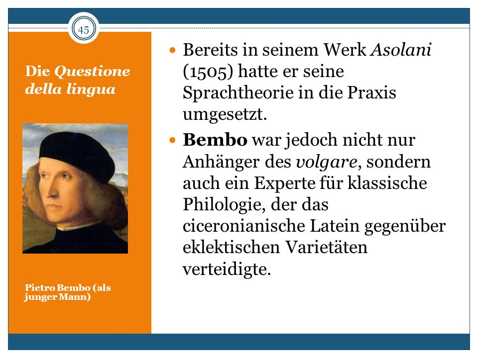 Die Questione della lingua Pietro Bembo (als junger Mann) Bereits in seinem Werk Asolani (1505) hatte er seine Sprachtheorie in die Praxis umgesetzt.