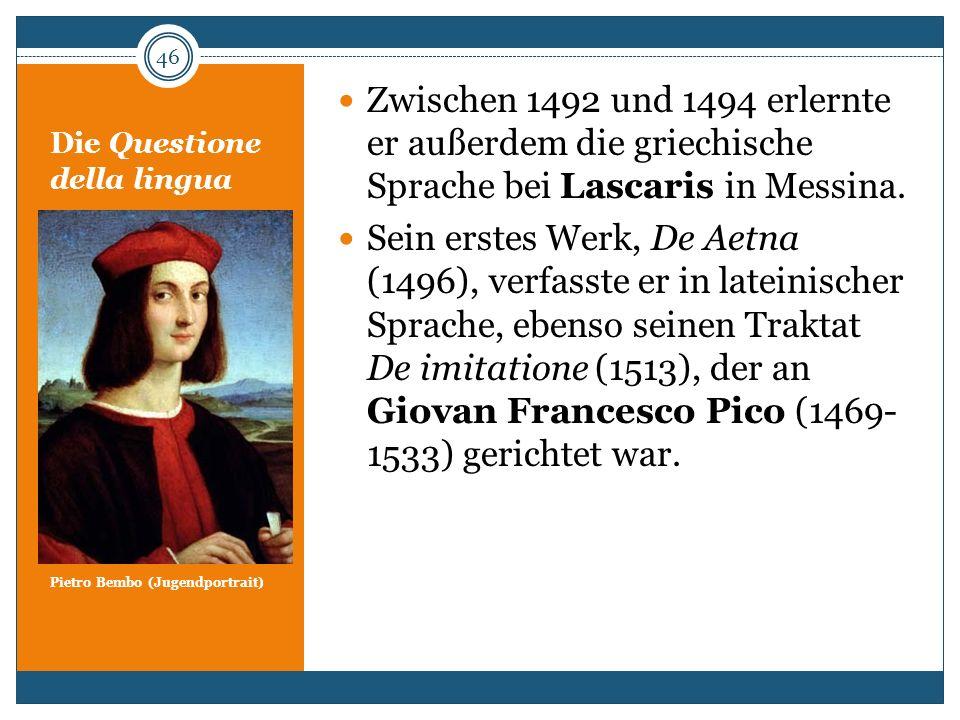 Die Questione della lingua Pietro Bembo (Jugendportrait) Zwischen 1492 und 1494 erlernte er außerdem die griechische Sprache bei Lascaris in Messina.