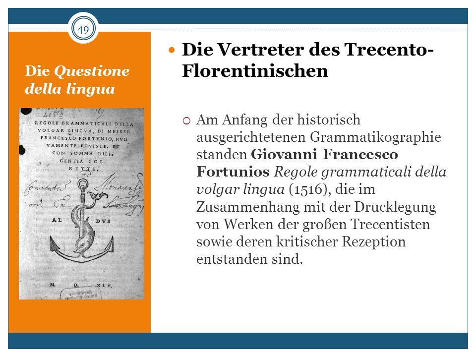 Die Questione della lingua Die Vertreter des Trecento- Florentinischen Am Anfang der historisch ausgerichtetenen Grammatikographie standen Giovanni Fr