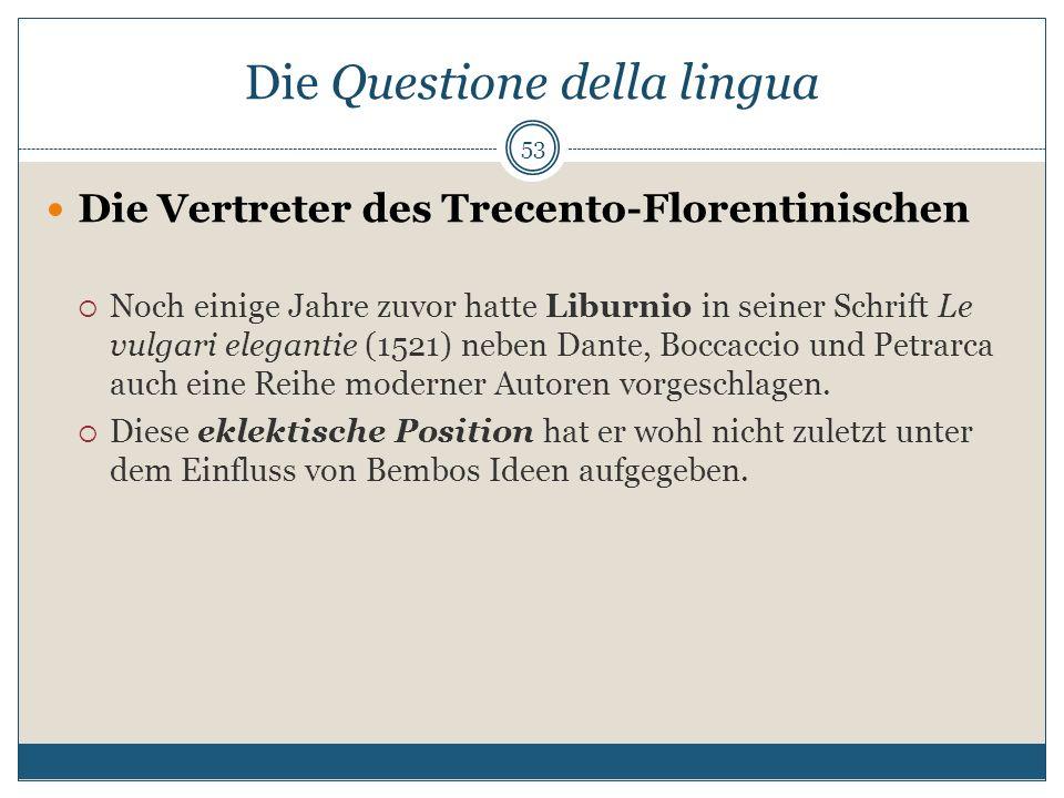 Die Questione della lingua Die Vertreter des Trecento-Florentinischen Noch einige Jahre zuvor hatte Liburnio in seiner Schrift Le vulgari elegantie (1