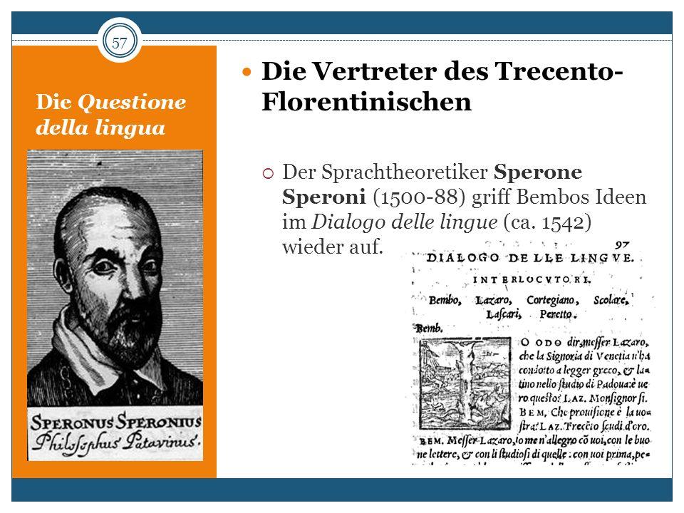 Die Questione della lingua Die Vertreter des Trecento- Florentinischen Der Sprachtheoretiker Sperone Speroni (1500-88) griff Bembos Ideen im Dialogo d