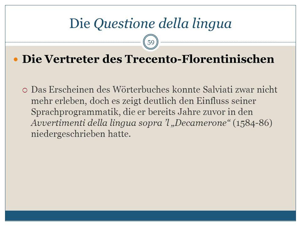 Die Questione della lingua Die Vertreter des Trecento-Florentinischen Das Erscheinen des Wörterbuches konnte Salviati zwar nicht mehr erleben, doch es