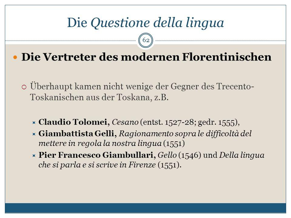 Die Questione della lingua Die Vertreter des modernen Florentinischen Überhaupt kamen nicht wenige der Gegner des Trecento- Toskanischen aus der Toska