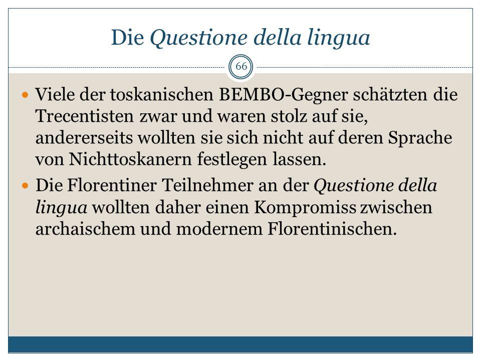 Die Questione della lingua 66 Viele der toskanischen BEMBO-Gegner schätzten die Trecentisten zwar und waren stolz auf sie, andererseits wollten sie si