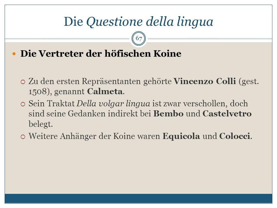 Die Questione della lingua Die Vertreter der höfischen Koine Zu den ersten Repräsentanten gehörte Vincenzo Colli (gest. 1508), genannt Calmeta. Sein T