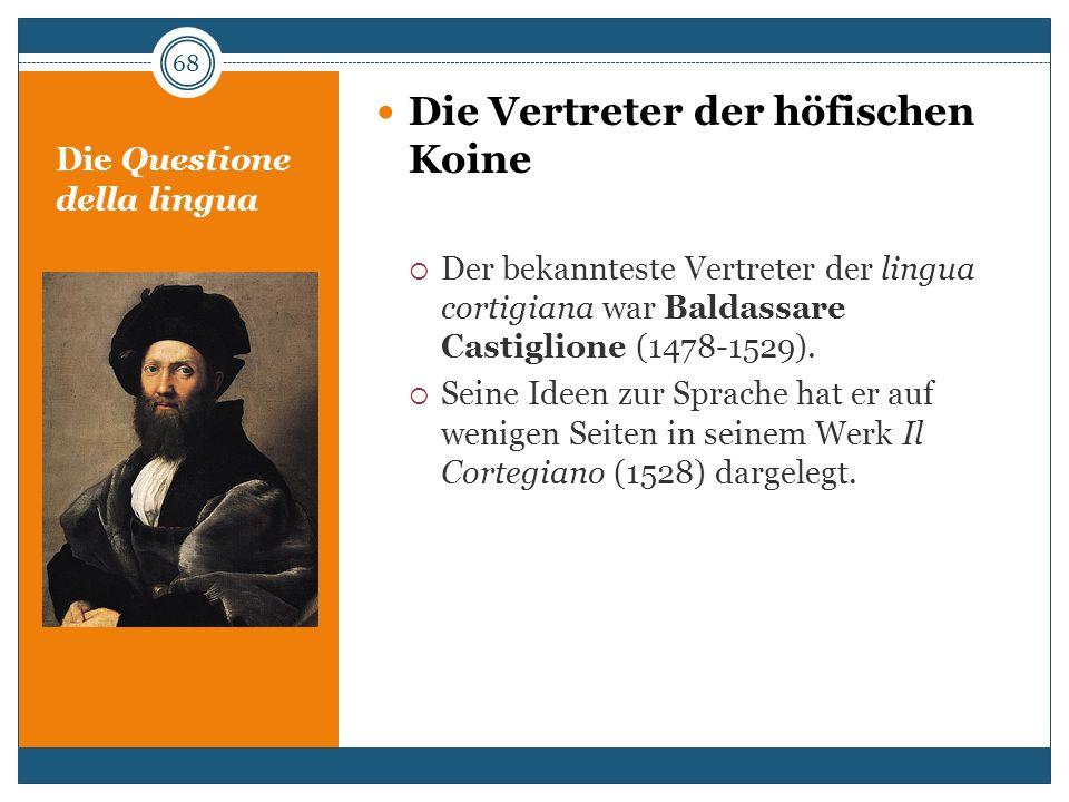 Die Questione della lingua Die Vertreter der höfischen Koine Der bekannteste Vertreter der lingua cortigiana war Baldassare Castiglione (1478-1529). S