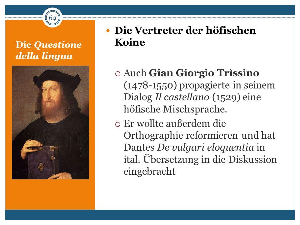 Die Questione della lingua Die Vertreter der höfischen Koine Auch Gian Giorgio Trìssino (1478-1550) propagierte in seinem Dialog Il castellano (1529)