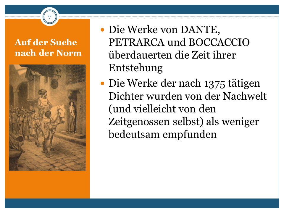 Auf der Suche nach der Norm Die Werke von DANTE, PETRARCA und BOCCACCIO überdauerten die Zeit ihrer Entstehung Die Werke der nach 1375 tätigen Dichter