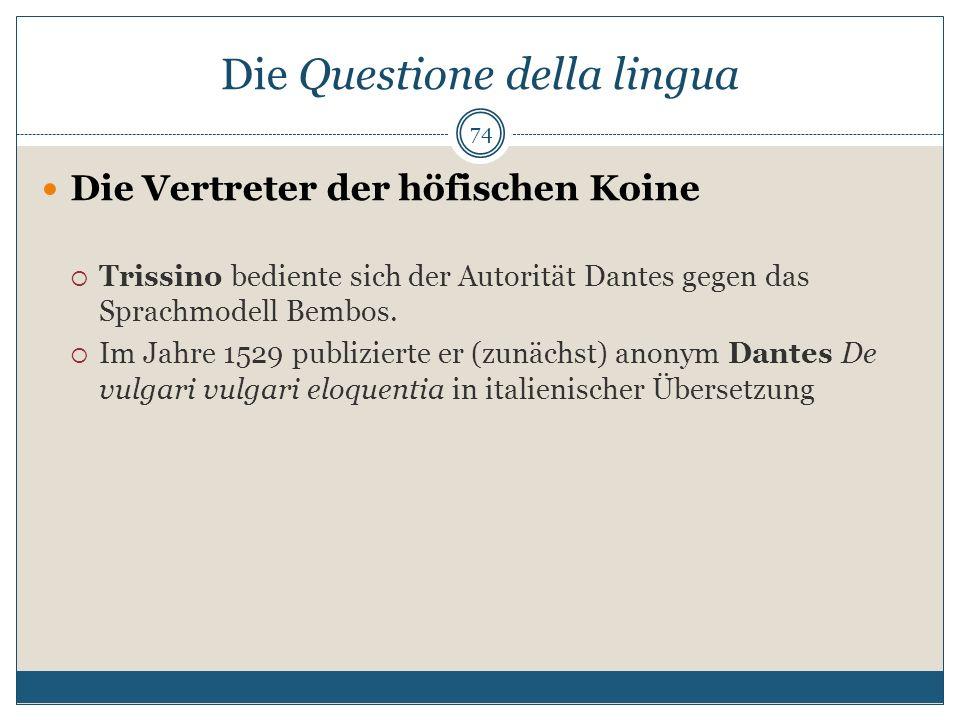 Die Questione della lingua Die Vertreter der höfischen Koine Trissino bediente sich der Autorität Dantes gegen das Sprachmodell Bembos. Im Jahre 1529