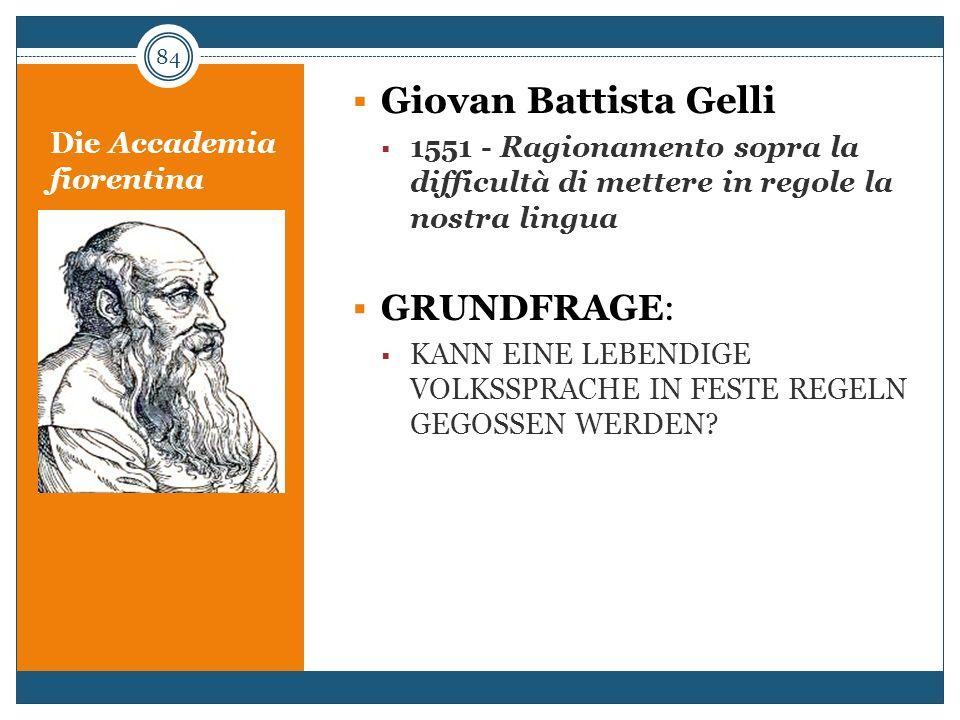 Die Accademia fiorentina Giovan Battista Gelli 1551 - Ragionamento sopra la difficultà di mettere in regole la nostra lingua GRUNDFRAGE: KANN EINE LEB