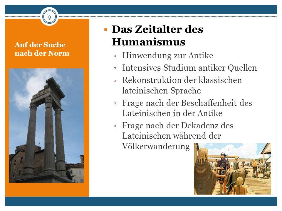 Auf der Suche nach der Norm Das Zeitalter des Humanismus Hinwendung zur Antike Intensives Studium antiker Quellen Rekonstruktion der klassischen latei