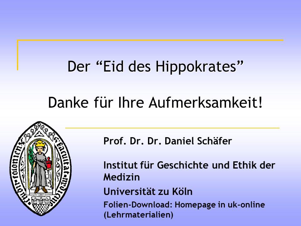Der Eid des Hippokrates Danke für Ihre Aufmerksamkeit! Prof. Dr. Dr. Daniel Schäfer Institut für Geschichte und Ethik der Medizin Universität zu Köln