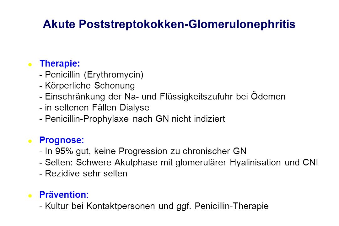 l Therapie: - Penicillin (Erythromycin) - Körperliche Schonung - Einschränkung der Na- und Flüssigkeitszufuhr bei Ödemen - in seltenen Fällen Dialyse