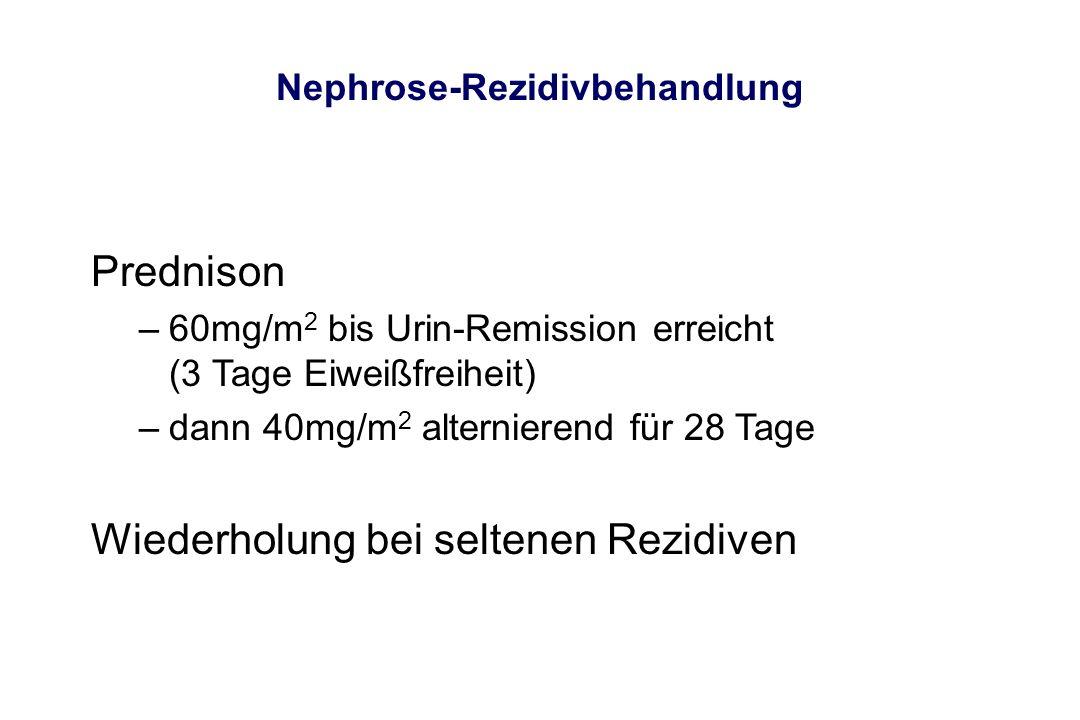 Nephrose-Rezidivbehandlung Prednison –60mg/m 2 bis Urin-Remission erreicht (3 Tage Eiweißfreiheit) –dann 40mg/m 2 alternierend für 28 Tage Wiederholun
