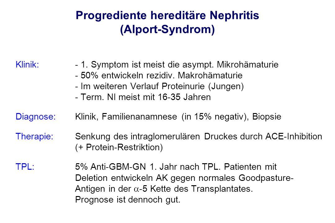Progrediente hereditäre Nephritis (Alport-Syndrom) Klinik:- 1. Symptom ist meist die asympt. Mikrohämaturie - 50% entwickeln rezidiv. Makrohämaturie -