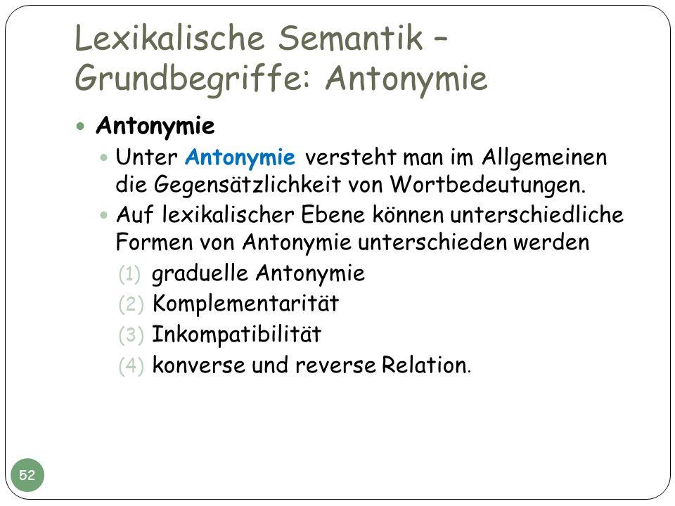 Lexikalische Semantik – Grundbegriffe: Antonymie Antonymie Unter Antonymie versteht man im Allgemeinen die Gegensätzlichkeit von Wortbedeutungen. Auf