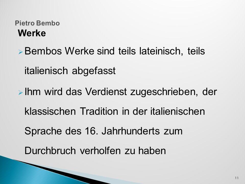 Werke Bembos Werke sind teils lateinisch, teils italienisch abgefasst Ihm wird das Verdienst zugeschrieben, der klassischen Tradition in der italienischen Sprache des 16.