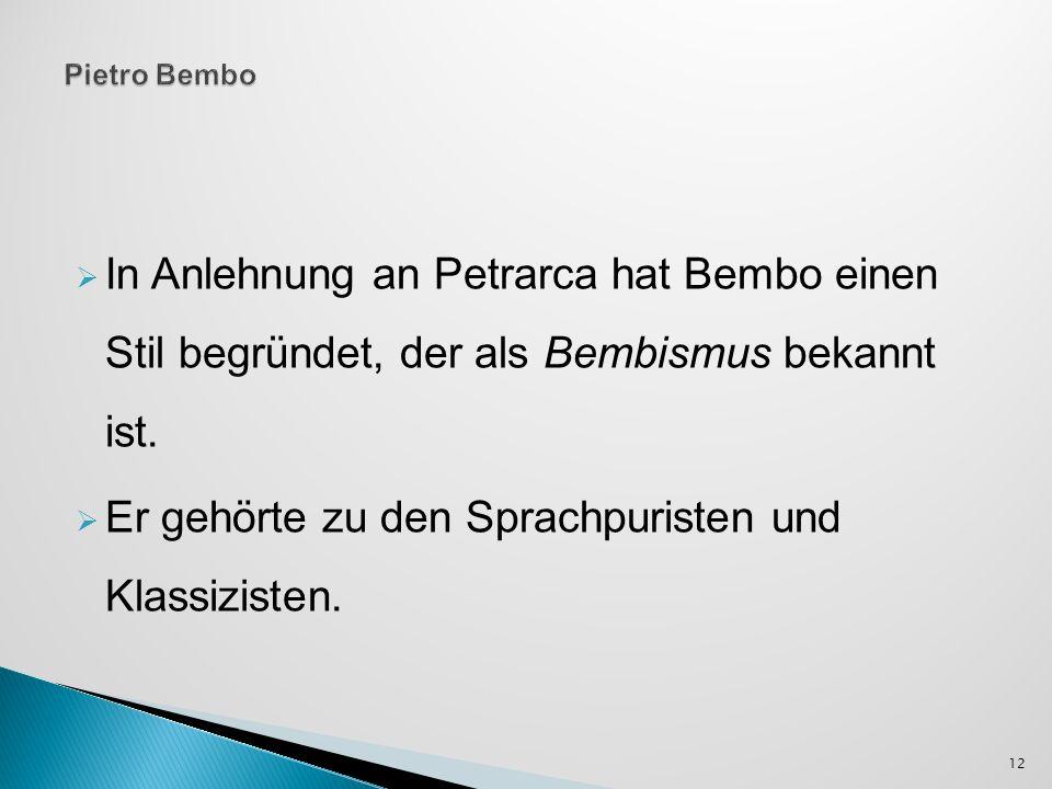 In Anlehnung an Petrarca hat Bembo einen Stil begründet, der als Bembismus bekannt ist. Er gehörte zu den Sprachpuristen und Klassizisten. 12