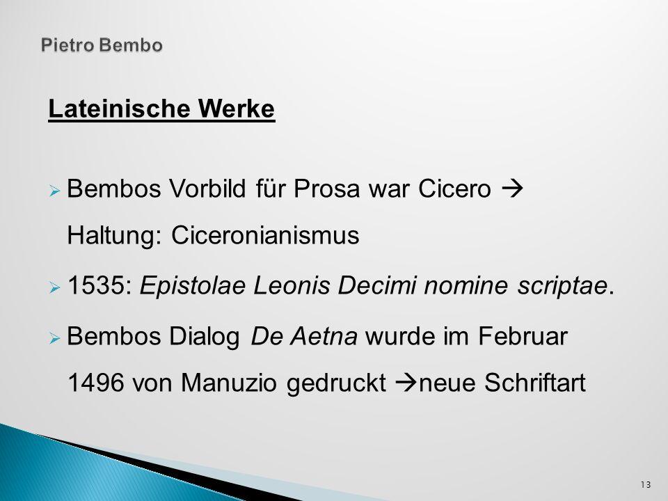 Lateinische Werke Bembos Vorbild für Prosa war Cicero Haltung: Ciceronianismus 1535: Epistolae Leonis Decimi nomine scriptae. Bembos Dialog De Aetna w