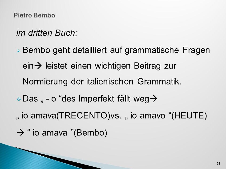 im dritten Buch: Bembo geht detailliert auf grammatische Fragen ein leistet einen wichtigen Beitrag zur Normierung der italienischen Grammatik.