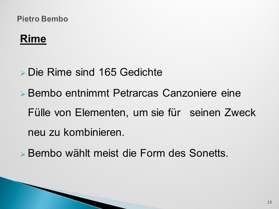 Rime Die Rime sind 165 Gedichte Bembo entnimmt Petrarcas Canzoniere eine Fülle von Elementen, um sie für seinen Zweck neu zu kombinieren. Bembo wählt