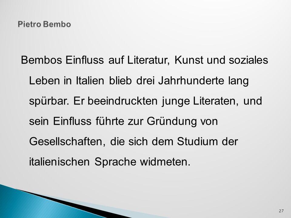 Bembos Einfluss auf Literatur, Kunst und soziales Leben in Italien blieb drei Jahrhunderte lang spürbar. Er beeindruckten junge Literaten, und sein Ei