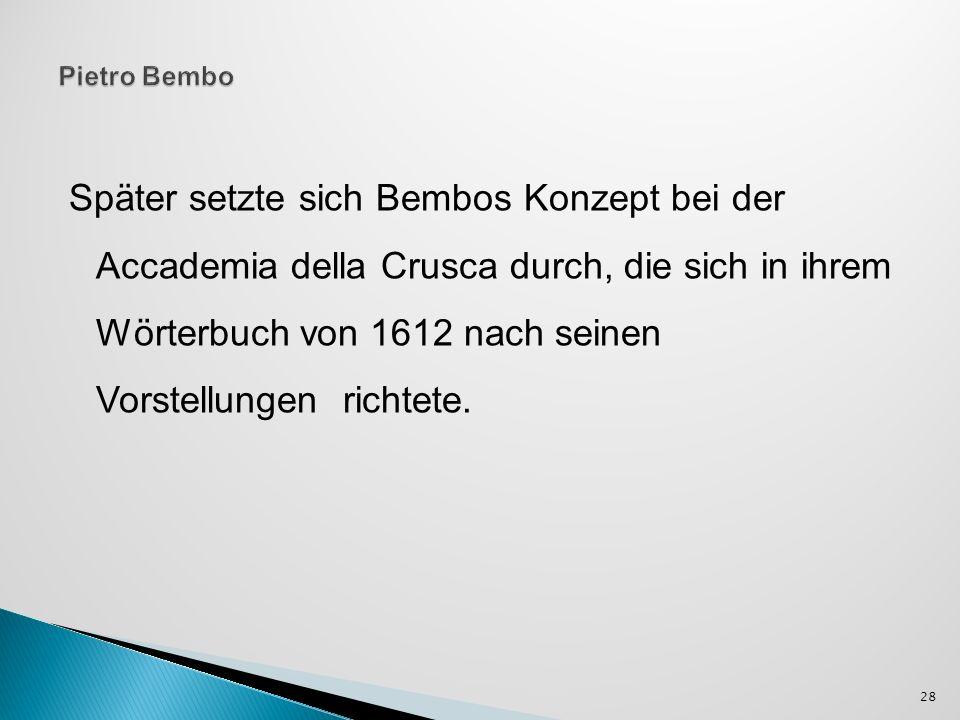 Später setzte sich Bembos Konzept bei der Accademia della Crusca durch, die sich in ihrem Wörterbuch von 1612 nach seinen Vorstellungen richtete. 28